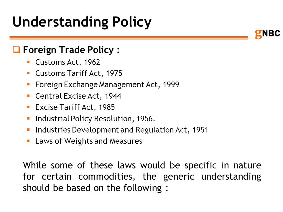 g NBC Understanding Policy Foreign Trade Policy : Customs Act, 1962 Customs Tariff Act, 1975 Foreign Exchange Management Act, 1999 Central Excise Act,