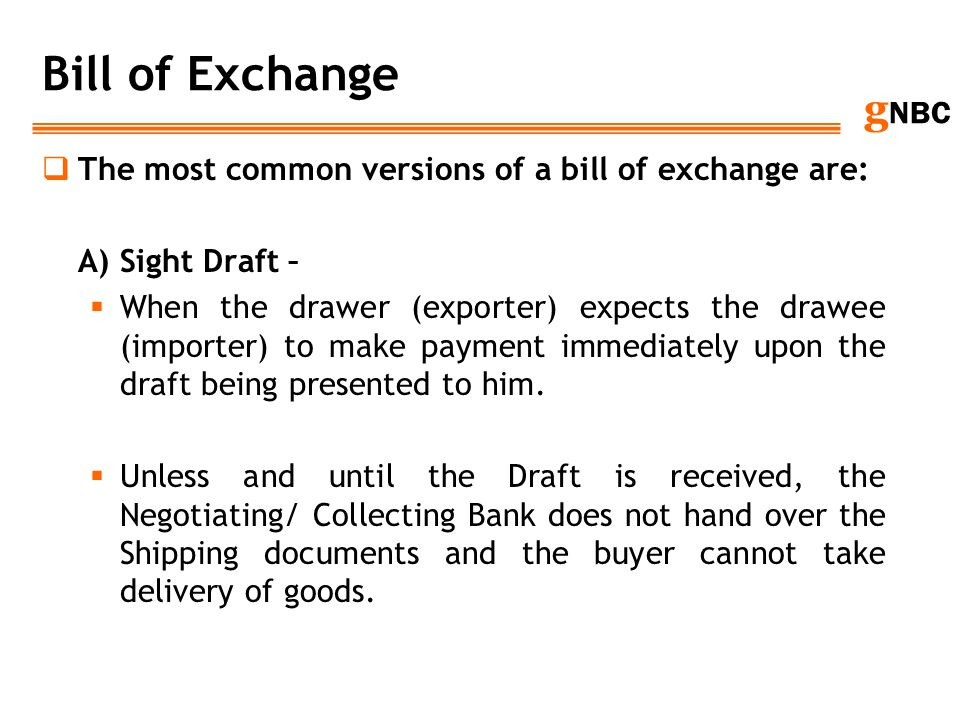 g NBC Bill of Exchange The most common versions of a bill of exchange are: A) Sight Draft – When the drawer (exporter) expects the drawee (importer) t