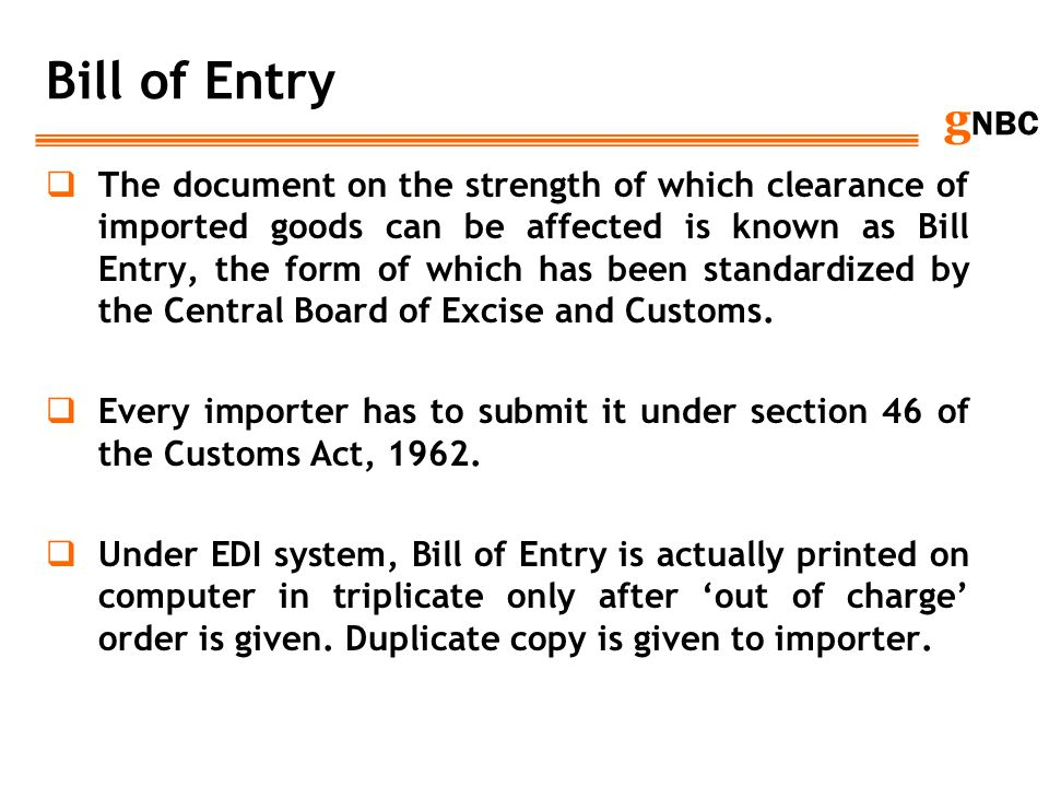 g NBC Bill of Entry The document on the strength of which clearance of imported goods can be affected is known as Bill Entry, the form of which has be