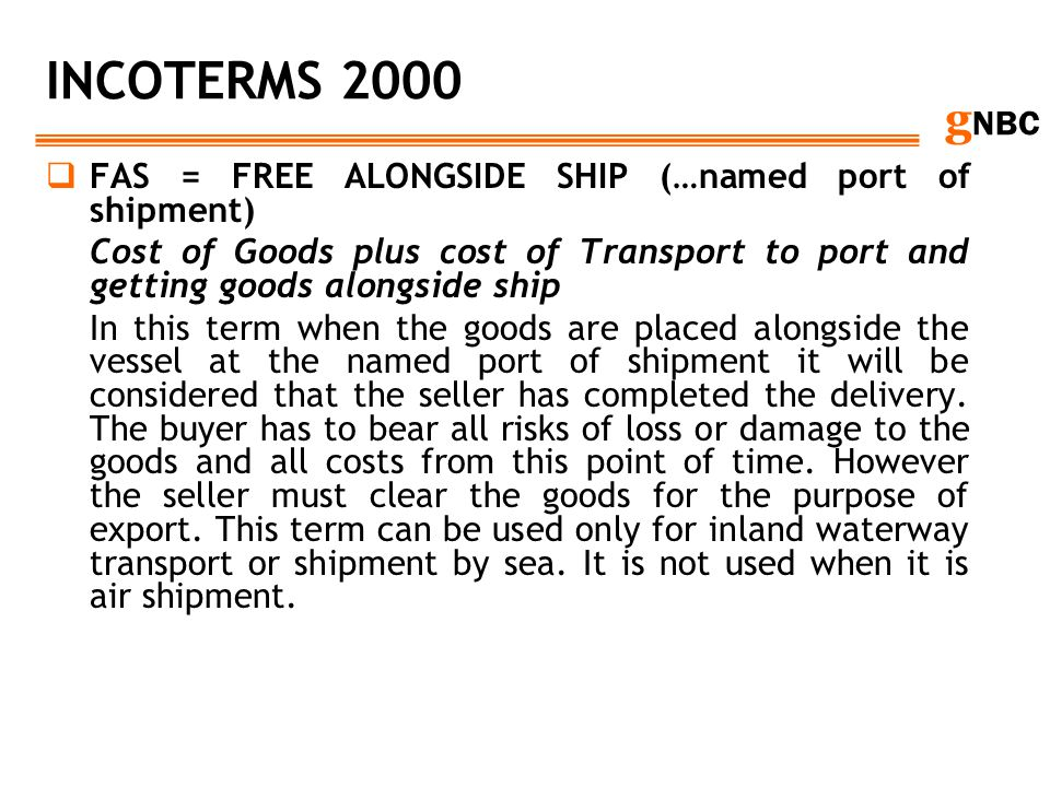 g NBC INCOTERMS 2000 FAS = FREE ALONGSIDE SHIP (…named port of shipment) Cost of Goods plus cost of Transport to port and getting goods alongside ship