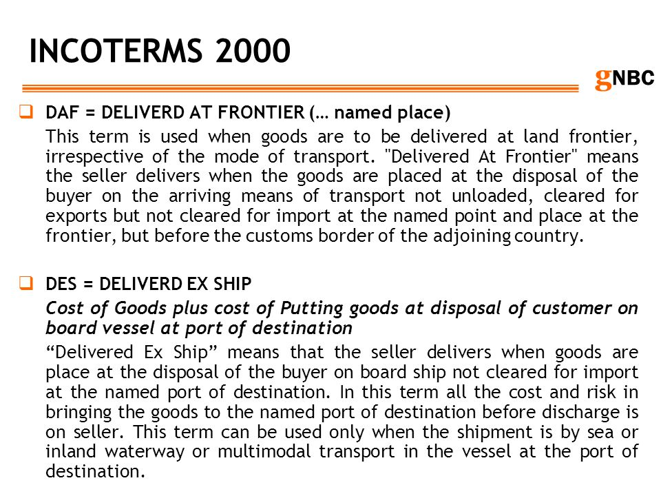 g NBC INCOTERMS 2000 DAF = DELIVERD AT FRONTIER (… named place) This term is used when goods are to be delivered at land frontier, irrespective of the