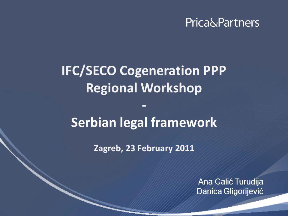 IFC/SECO Cogeneration PPP Regional Workshop - Serbian legal framework Zagreb, 23 February 2011 Ana Calić Turudija Danica Gligorijević