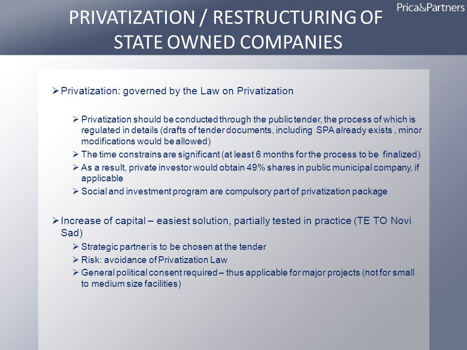 PRIVATIZATION / RESTRUCTURING OF STATE OWNED COMPANIES Privatization: governed by the Law on Privatization Privatization should be conducted through the public tender, the process of which is regulated in details (drafts of tender documents, including SPA already exists, minor modifications would be allowed) The time constrains are significant (at least 6 months for the process to be finalized) As a result, private investor would obtain 49% shares in public municipal company, if applicable Social and investment program are compulsory part of privatization package Increase of capital – easiest solution, partially tested in practice (TE TO Novi Sad) Strategic partner is to be chosen at the tender Risk: avoidance of Privatization Law General political consent required – thus applicable for major projects (not for small to medium size facilities)