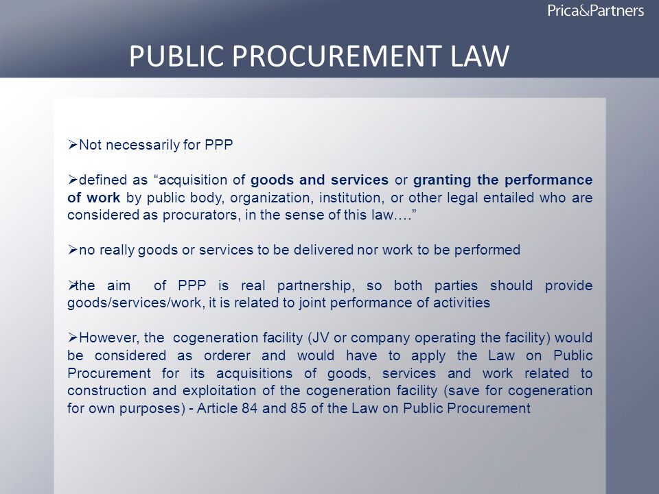 PUBLIC PROCUREMENT LAW Not necessarily for PPP defined as acquisition of goods and services or granting the performance of work by public body, organization, institution, or other legal entailed who are considered as procurators, in the sense of this law….