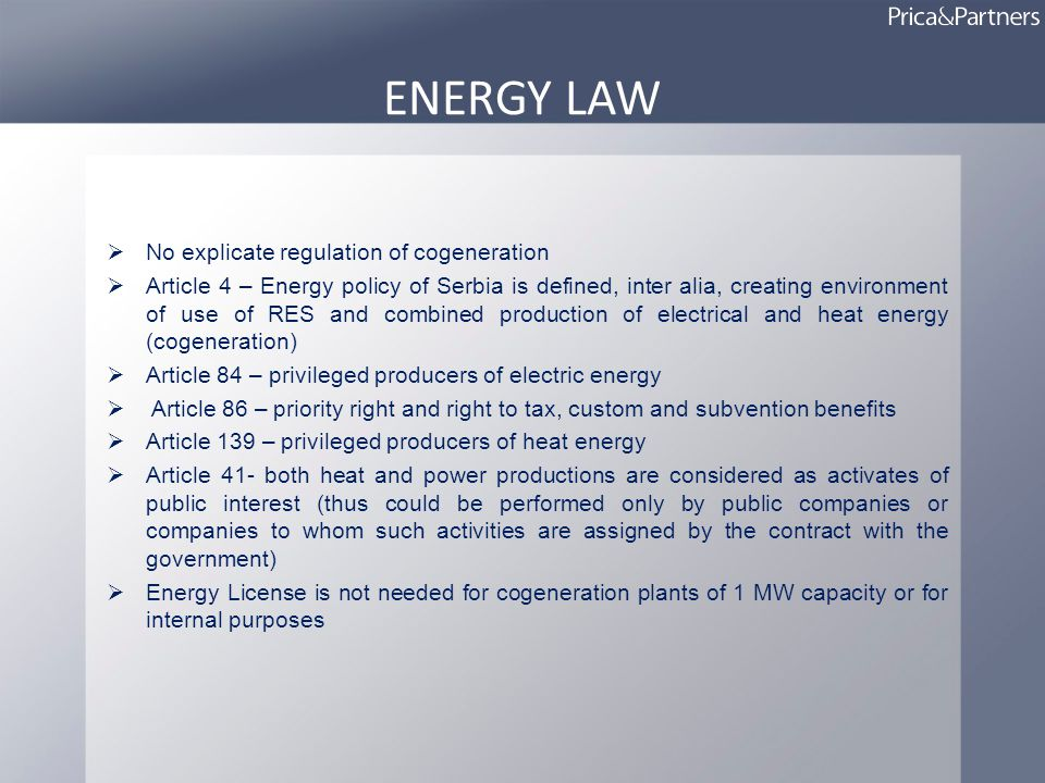 ENERGY LAW No explicate regulation of cogeneration Article 4 – Energy policy of Serbia is defined, inter alia, creating environment of use of RES and combined production of electrical and heat energy (cogeneration) Article 84 – privileged producers of electric energy Article 86 – priority right and right to tax, custom and subvention benefits Article 139 – privileged producers of heat energy Article 41- both heat and power productions are considered as activates of public interest (thus could be performed only by public companies or companies to whom such activities are assigned by the contract with the government) Energy License is not needed for cogeneration plants of 1 MW capacity or for internal purposes