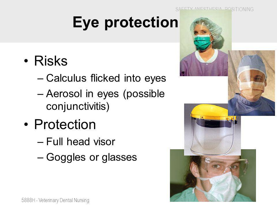SAFETY, ANESTHESIA, POSITIONING 5888H - Veterinary Dental Nursing Eye protection. Risks –Calculus flicked into eyes –Aerosol in eyes (possible conjunc