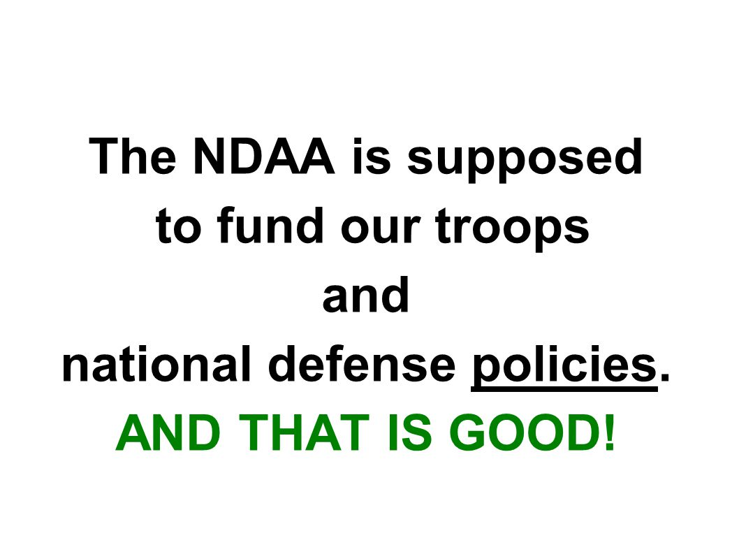 The NDAA is supposed to fund our troops and national defense policies. AND THAT IS GOOD!