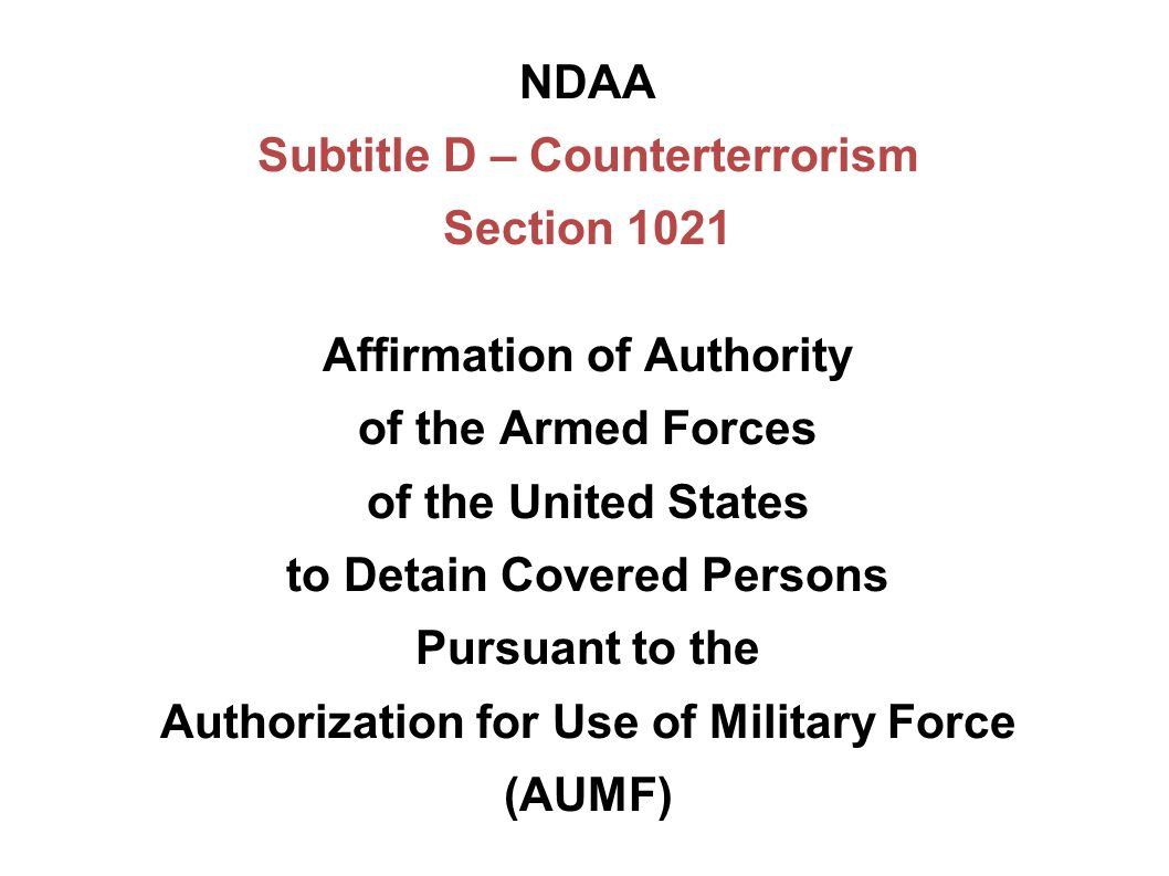 NDAA Subtitle D – Counterterrorism Section 1021 Affirmation of Authority of the Armed Forces of the United States to Detain Covered Persons Pursuant t