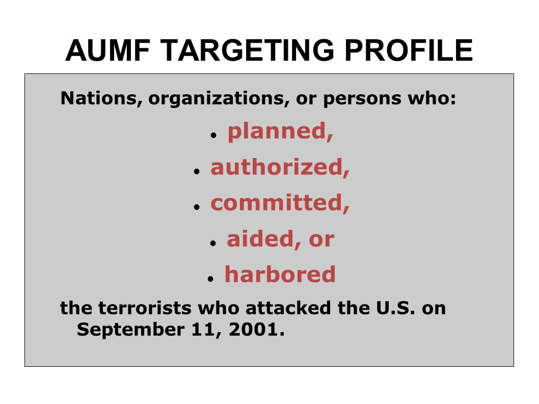 AUMF TARGETING PROFILE Nations, organizations, or persons who: planned, authorized, committed, aided, or harbored the terrorists who attacked the U.S.