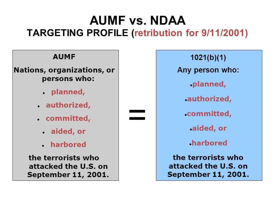 AUMF vs. NDAA TARGETING PROFILE (retribution for 9/11/2001) AUMF Nations, organizations, or persons who: planned, authorized, committed, aided, or har