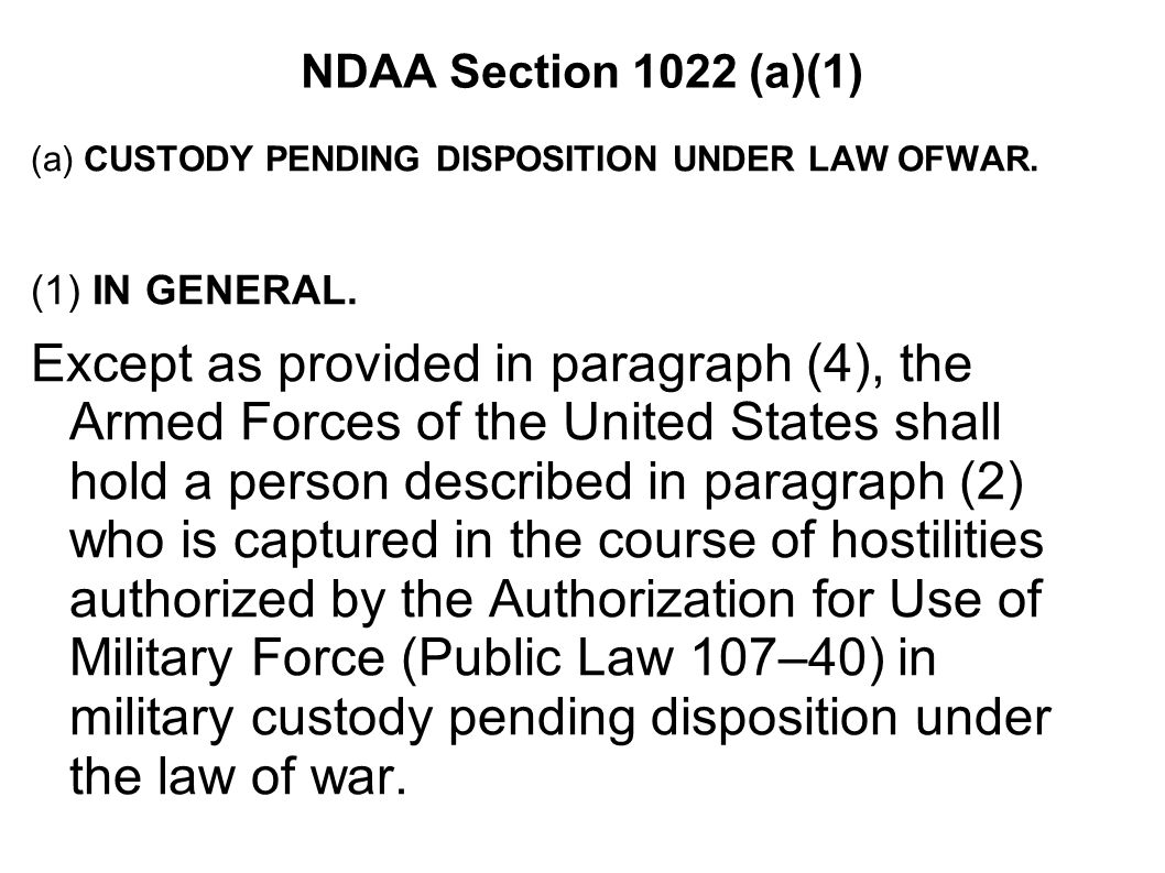 NDAA Section 1022 (a)(1) (a) CUSTODY PENDING DISPOSITION UNDER LAW OFWAR. (1) IN GENERAL. Except as provided in paragraph (4), the Armed Forces of the