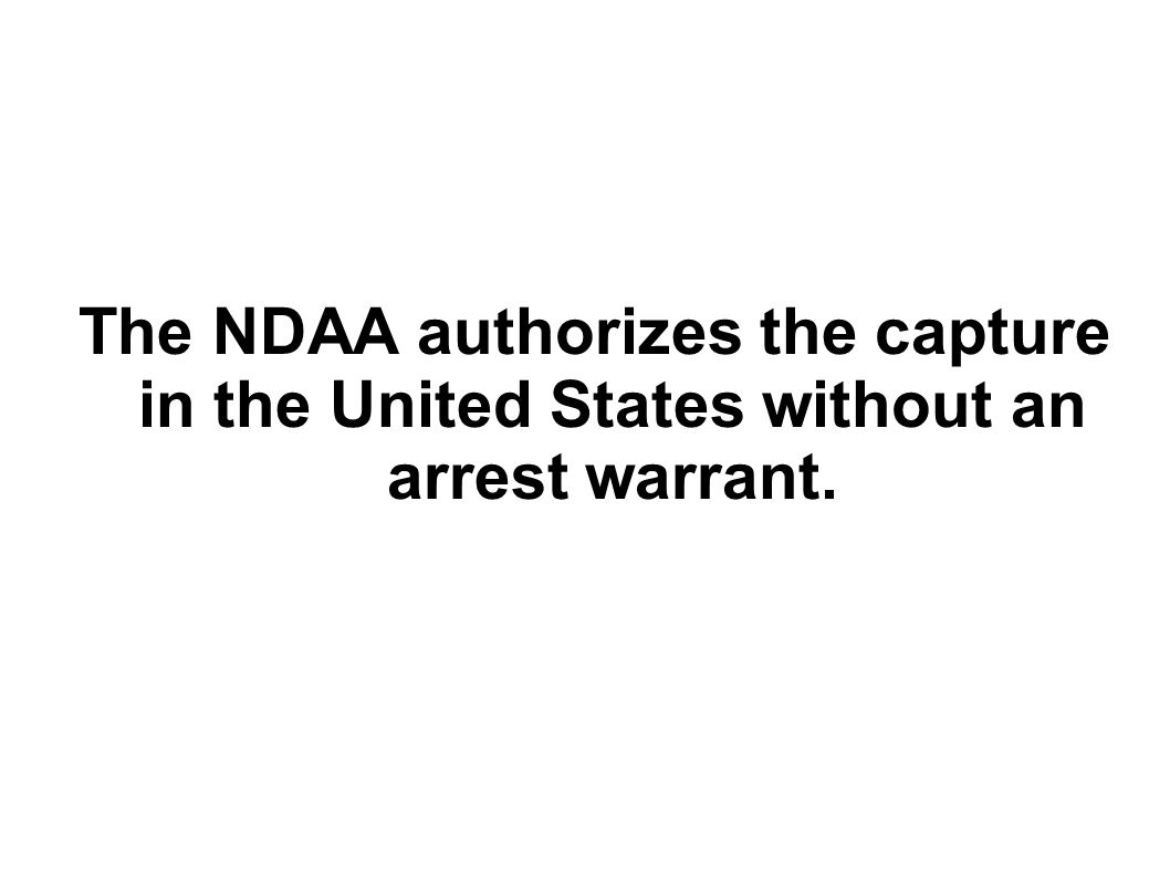 The NDAA authorizes the capture in the United States without an arrest warrant.