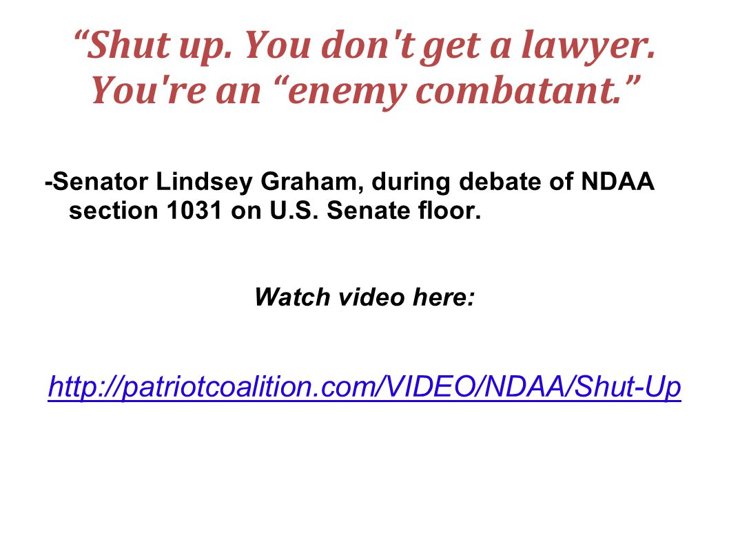 Shut up. You don't get a lawyer. You're an enemy combatant. -Senator Lindsey Graham, during debate of NDAA section 1031 on U.S. Senate floor. Watch vi