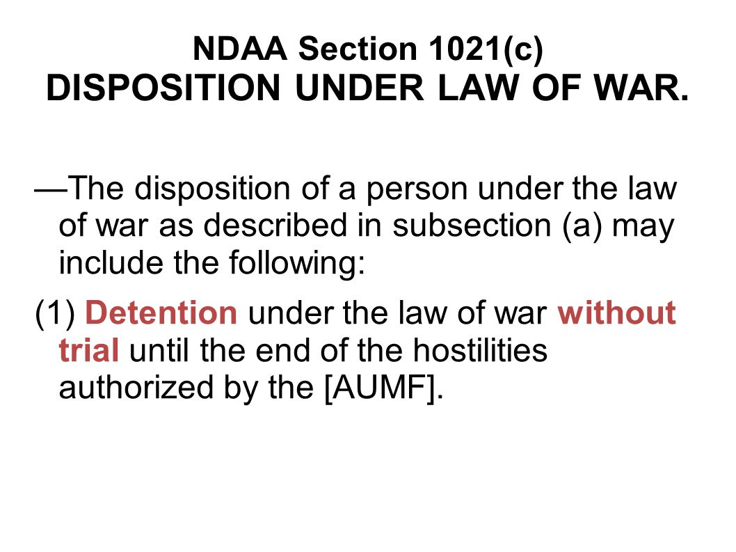 NDAA Section 1021(c) DISPOSITION UNDER LAW OF WAR. The disposition of a person under the law of war as described in subsection (a) may include the fol