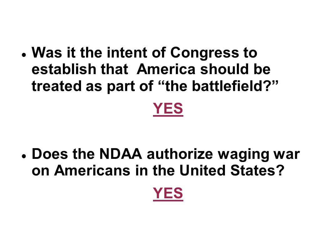 Was it the intent of Congress to establish that America should be treated as part of the battlefield? YES Does the NDAA authorize waging war on Americ