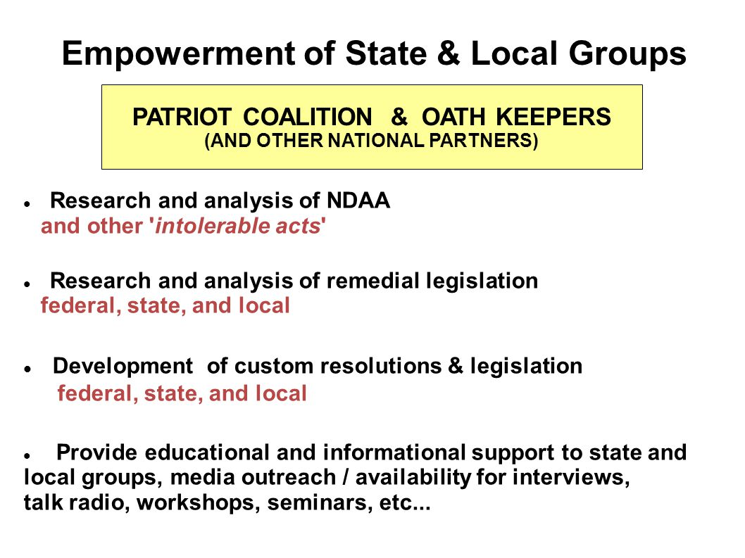 Empowerment of State & Local Groups PATRIOT COALITION & OATH KEEPERS (AND OTHER NATIONAL PARTNERS) Research and analysis of NDAA and other intolerable acts Research and analysis of remedial legislation federal, state, and local Development of custom resolutions & legislation federal, state, and local Provide educational and informational support to state and local groups, media outreach / availability for interviews, talk radio, workshops, seminars, etc...