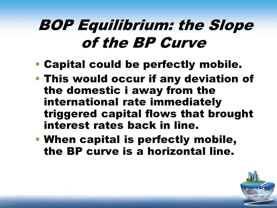BOP Equilibrium: the Slope of the BP Curve Capital could be perfectly mobile. This would occur if any deviation of the domestic i away from the intern