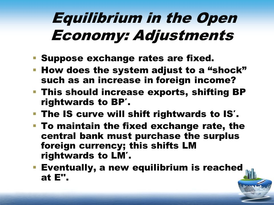 Equilibrium in the Open Economy: Adjustments Suppose exchange rates are fixed. How does the system adjust to a shock such as an increase in foreign in