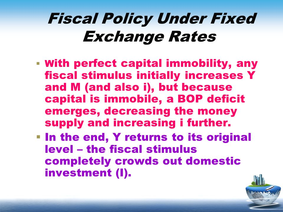 Fiscal Policy Under Fixed Exchange Rates W ith perfect capital immobility, any fiscal stimulus initially increases Y and M (and also i), but because c