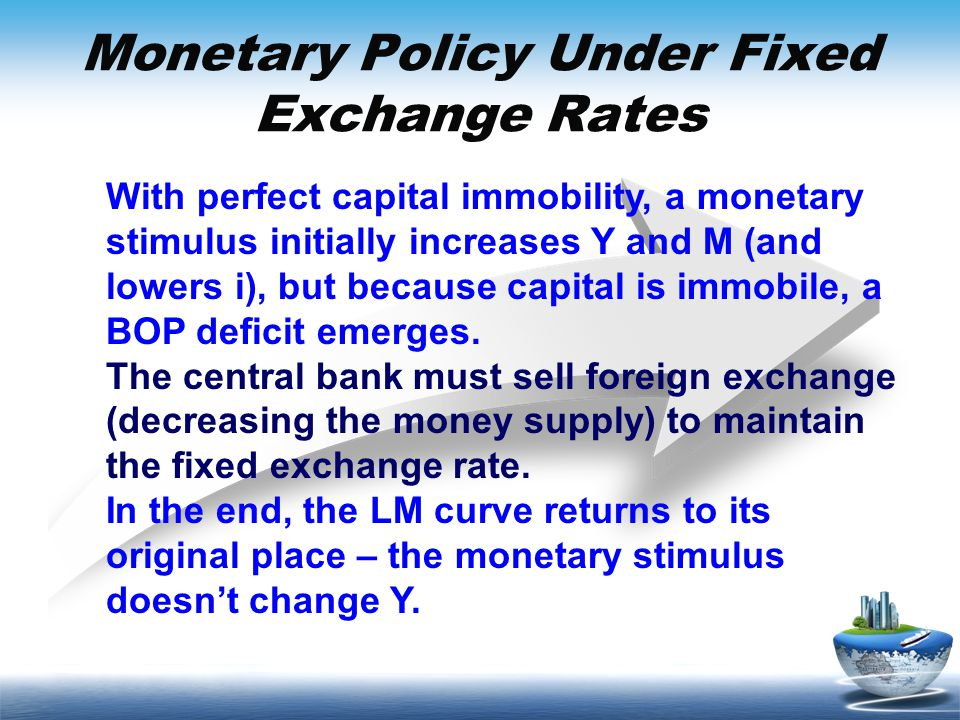 Monetary Policy Under Fixed Exchange Rates With perfect capital immobility, a monetary stimulus initially increases Y and M (and lowers i), but becaus