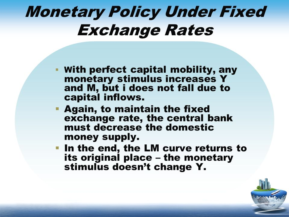 Monetary Policy Under Fixed Exchange Rates W ith perfect capital mobility, any monetary stimulus increases Y and M, but i does not fall due to capital
