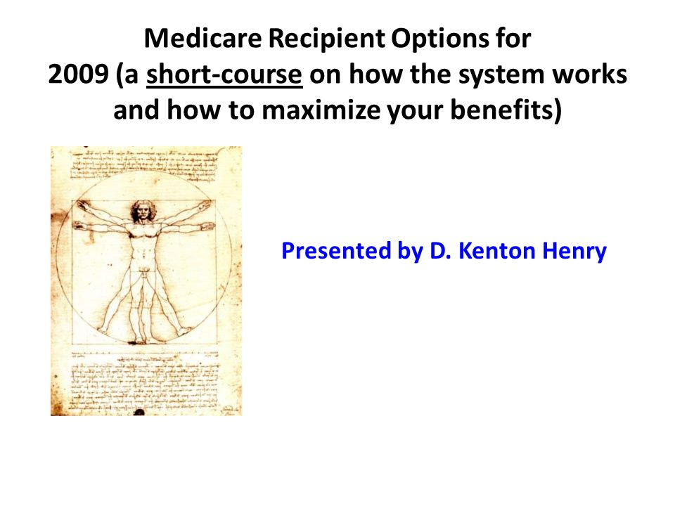 Medicare Recipient Options for 2009 (a short-course on how the system works and how to maximize your benefits) Presented by D.