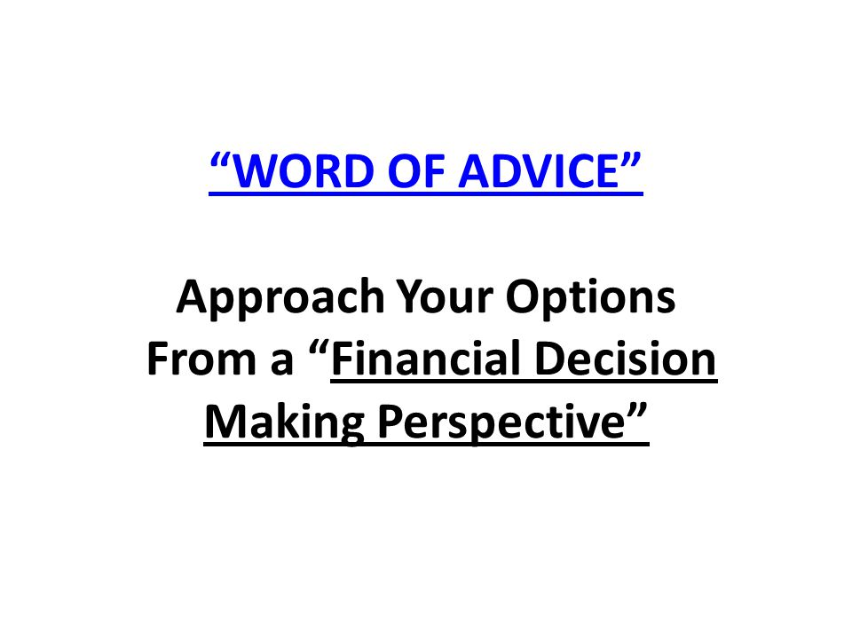 WORD OF ADVICE Approach Your Options From a Financial Decision Making Perspective