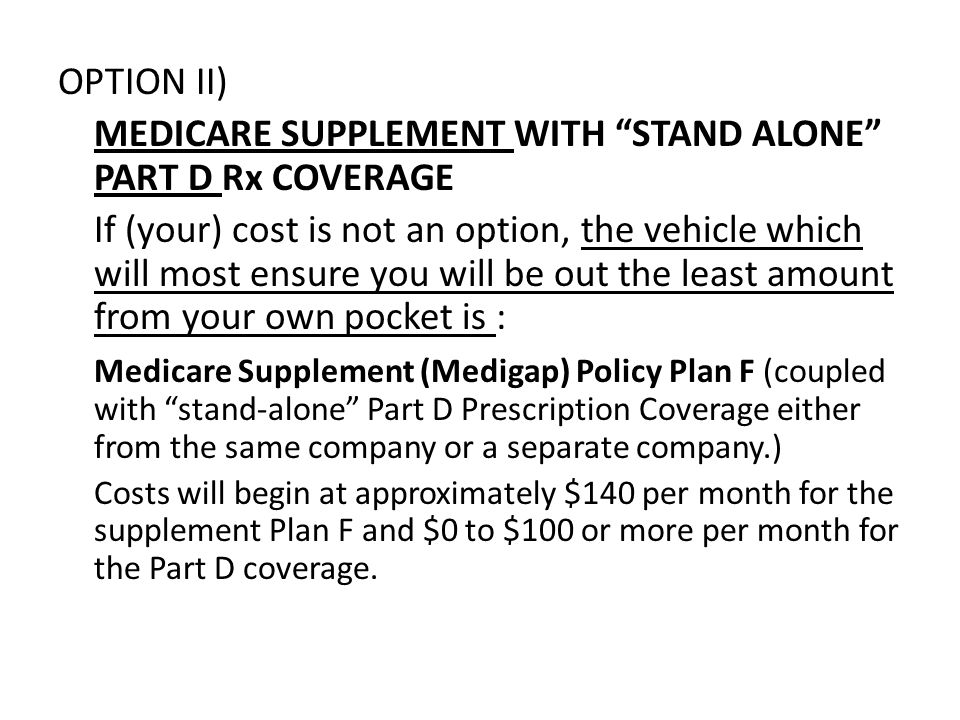 OPTION II) MEDICARE SUPPLEMENT WITH STAND ALONE PART D Rx COVERAGE If (your) cost is not an option, the vehicle which will most ensure you will be out the least amount from your own pocket is : Medicare Supplement (Medigap) Policy Plan F (coupled with stand-alone Part D Prescription Coverage either from the same company or a separate company.) Costs will begin at approximately $140 per month for the supplement Plan F and $0 to $100 or more per month for the Part D coverage.