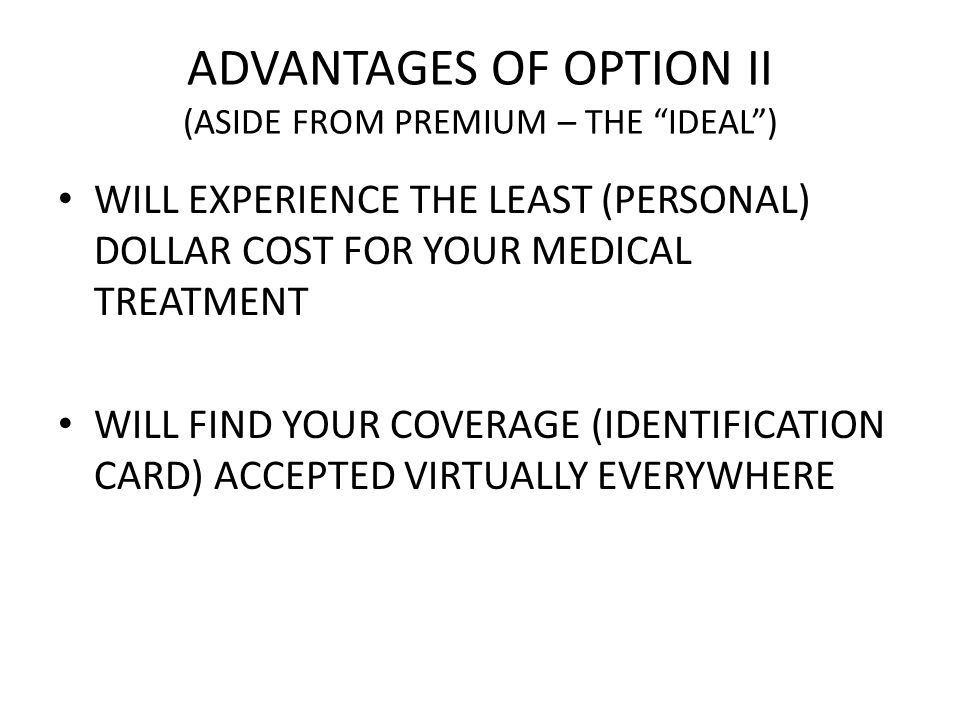 ADVANTAGES OF OPTION II (ASIDE FROM PREMIUM – THE IDEAL) WILL EXPERIENCE THE LEAST (PERSONAL) DOLLAR COST FOR YOUR MEDICAL TREATMENT WILL FIND YOUR COVERAGE (IDENTIFICATION CARD) ACCEPTED VIRTUALLY EVERYWHERE