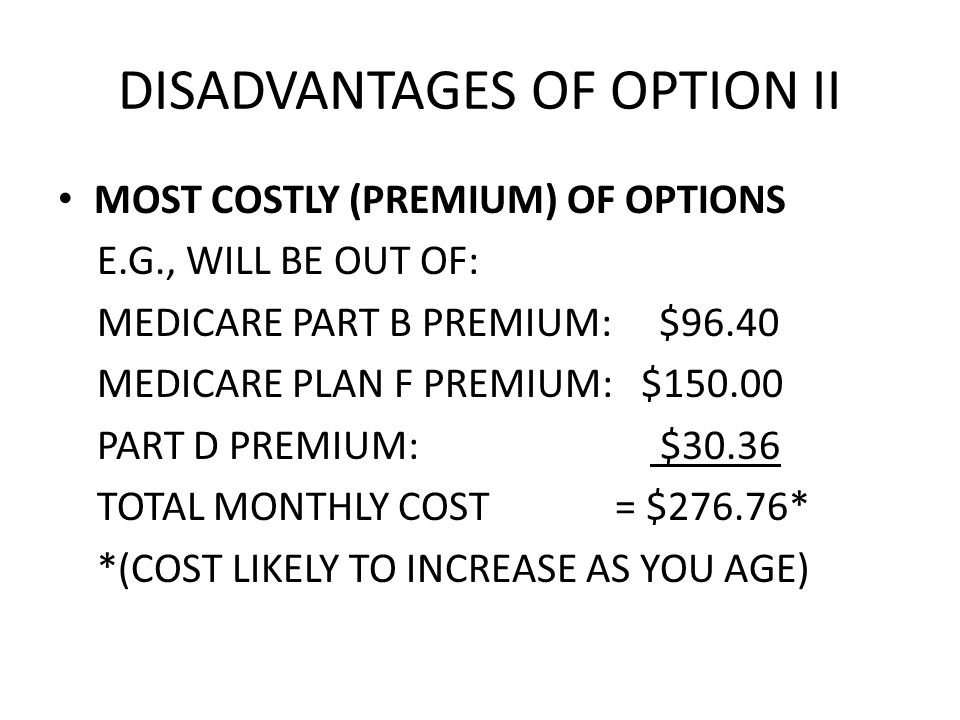 DISADVANTAGES OF OPTION II MOST COSTLY (PREMIUM) OF OPTIONS E.G., WILL BE OUT OF: MEDICARE PART B PREMIUM: $96.40 MEDICARE PLAN F PREMIUM: $150.00 PART D PREMIUM: $30.36 TOTAL MONTHLY COST = $276.76* *(COST LIKELY TO INCREASE AS YOU AGE)