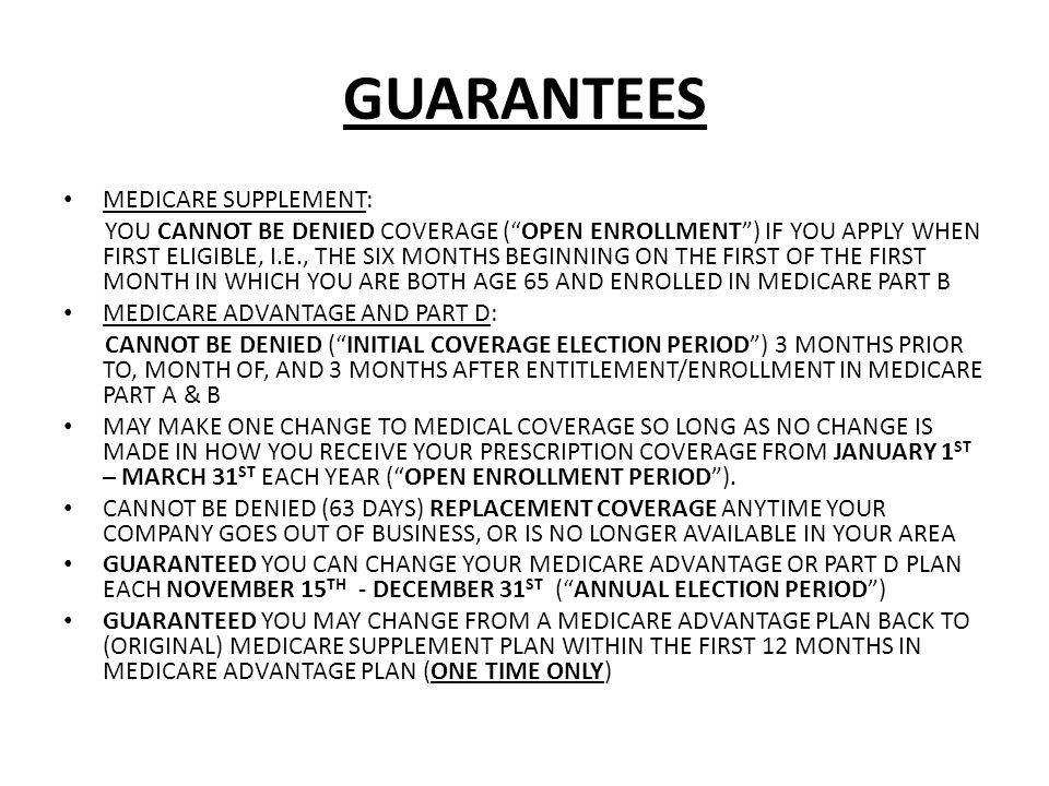 GUARANTEES MEDICARE SUPPLEMENT: YOU CANNOT BE DENIED COVERAGE (OPEN ENROLLMENT) IF YOU APPLY WHEN FIRST ELIGIBLE, I.E., THE SIX MONTHS BEGINNING ON THE FIRST OF THE FIRST MONTH IN WHICH YOU ARE BOTH AGE 65 AND ENROLLED IN MEDICARE PART B MEDICARE ADVANTAGE AND PART D: CANNOT BE DENIED (INITIAL COVERAGE ELECTION PERIOD) 3 MONTHS PRIOR TO, MONTH OF, AND 3 MONTHS AFTER ENTITLEMENT/ENROLLMENT IN MEDICARE PART A & B MAY MAKE ONE CHANGE TO MEDICAL COVERAGE SO LONG AS NO CHANGE IS MADE IN HOW YOU RECEIVE YOUR PRESCRIPTION COVERAGE FROM JANUARY 1 ST – MARCH 31 ST EACH YEAR (OPEN ENROLLMENT PERIOD).
