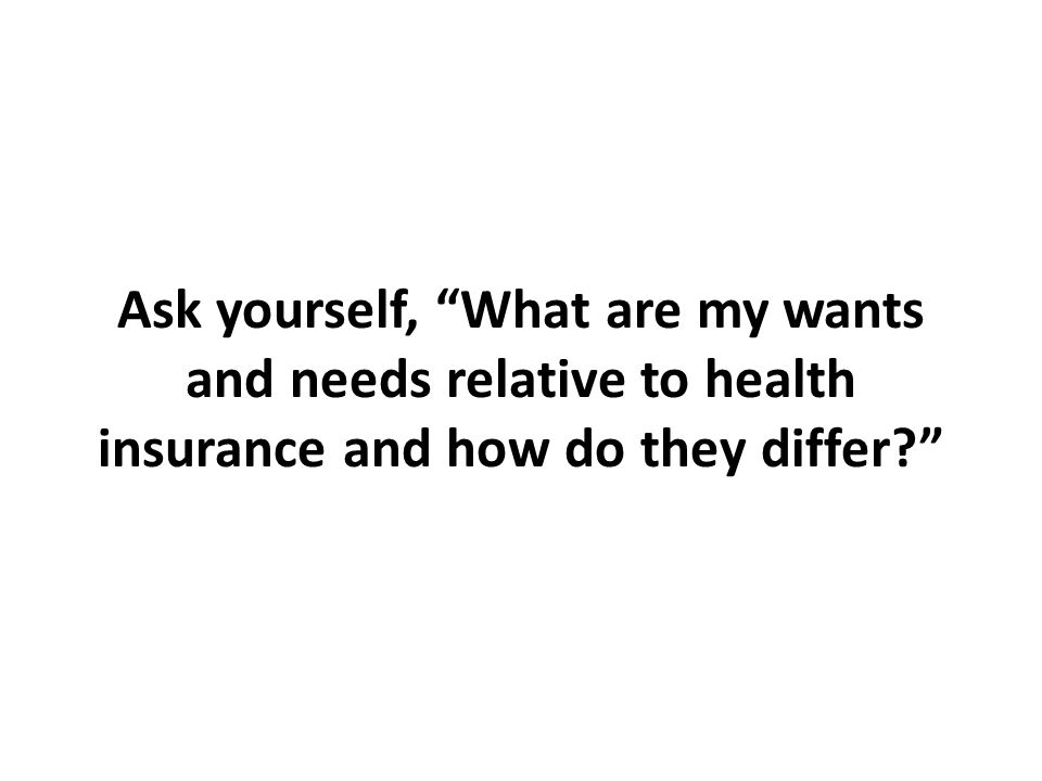 Ask yourself, What are my wants and needs relative to health insurance and how do they differ?
