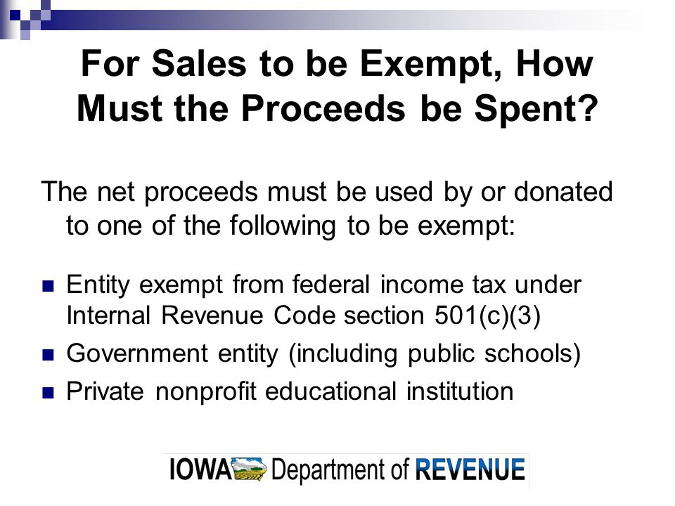 For Sales to be Exempt, How Must the Proceeds be Spent? The net proceeds must be used by or donated to one of the following to be exempt: Entity exemp
