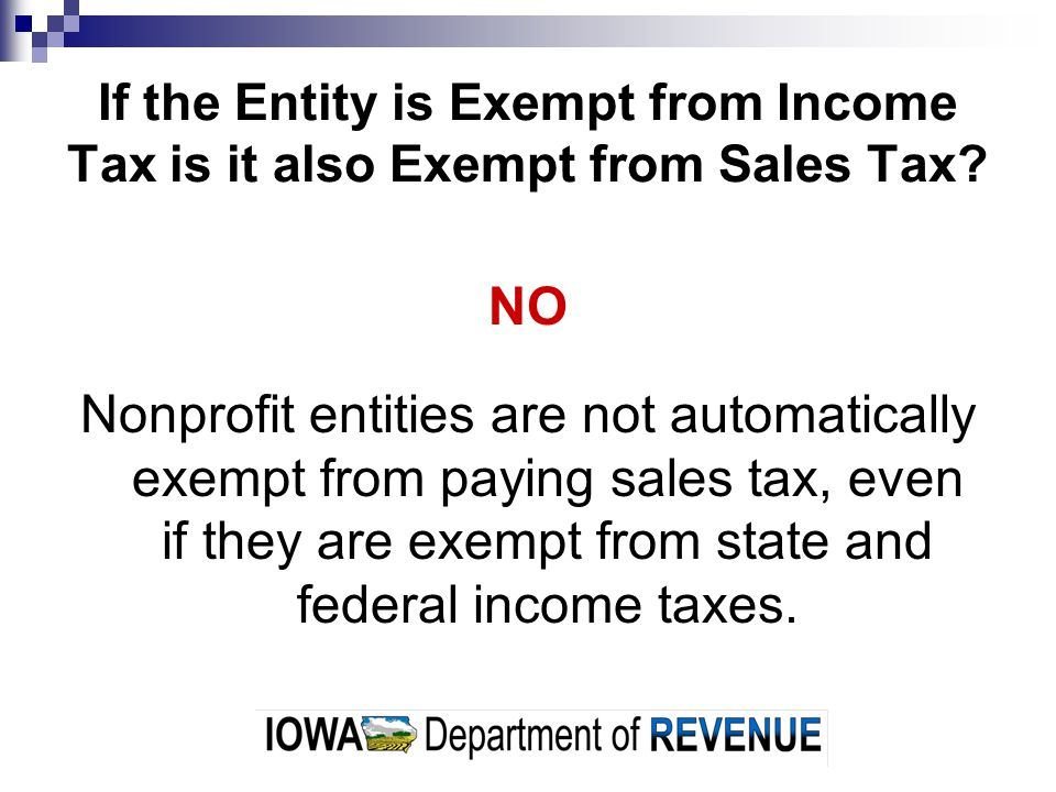 If the Entity is Exempt from Income Tax is it also Exempt from Sales Tax? NO Nonprofit entities are not automatically exempt from paying sales tax, ev