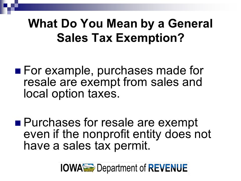 What Do You Mean by a General Sales Tax Exemption? For example, purchases made for resale are exempt from sales and local option taxes. Purchases for