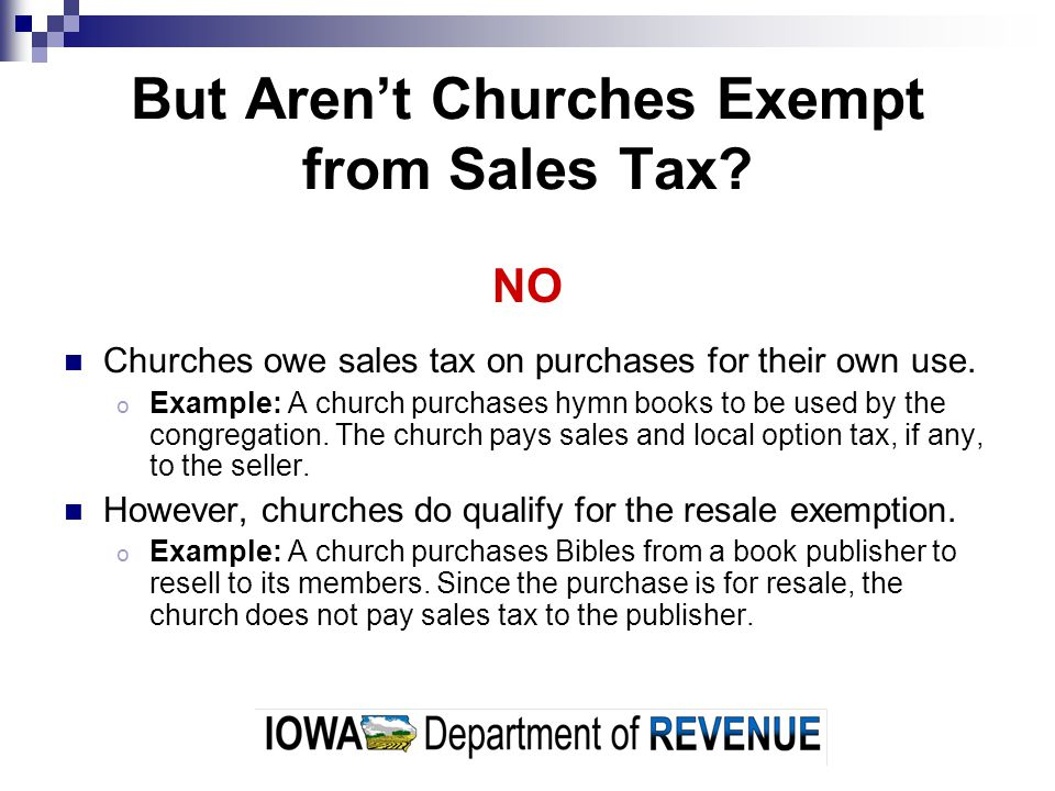 But Arent Churches Exempt from Sales Tax? NO Churches owe sales tax on purchases for their own use. o Example: A church purchases hymn books to be use