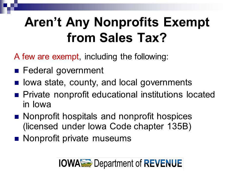 Arent Any Nonprofits Exempt from Sales Tax? A few are exempt, including the following: Federal government Iowa state, county, and local governments Pr