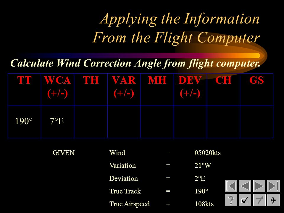 Applying the Information From the Flight Computer 190°7°E Calculate Wind Correction Angle from flight computer. GIVENWind= 05020kts Variation= 21°W De