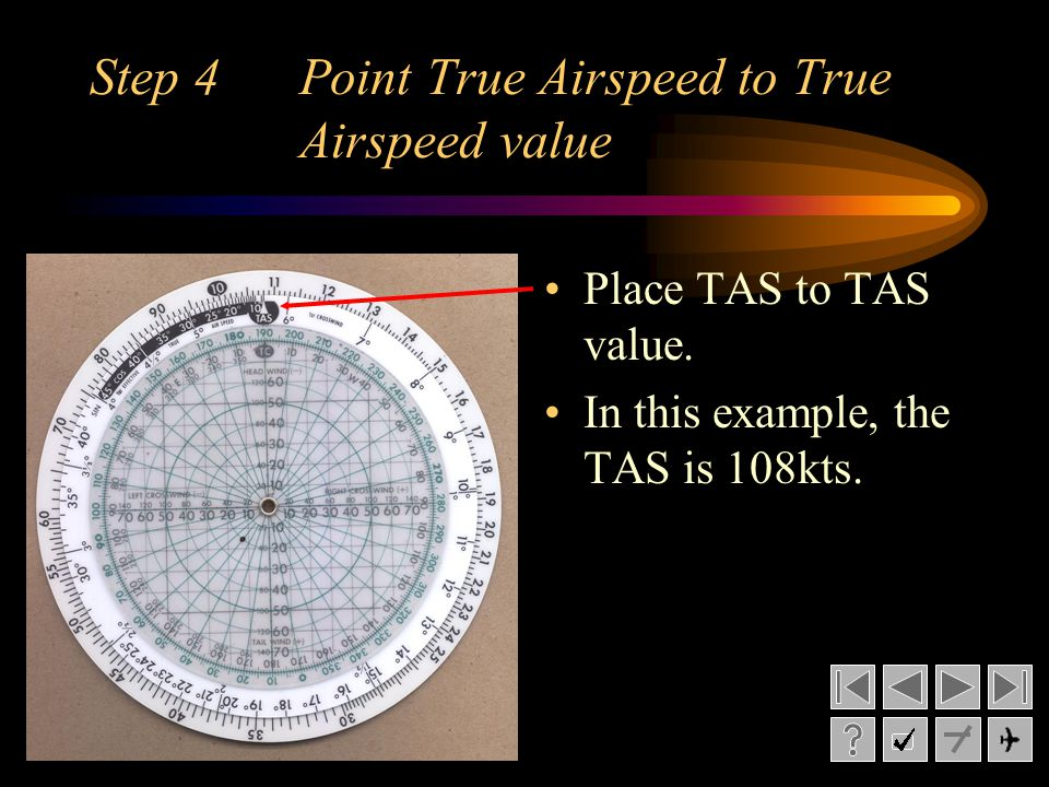 Step 4 Point True Airspeed to True Airspeed value Place TAS to TAS value. In this example, the TAS is 108kts.