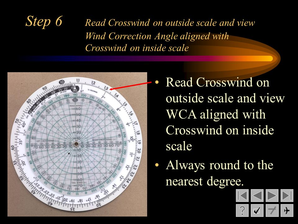 Step 6 Read Crosswind on outside scale and view Wind Correction Angle aligned with Crosswind on inside scale Read Crosswind on outside scale and view