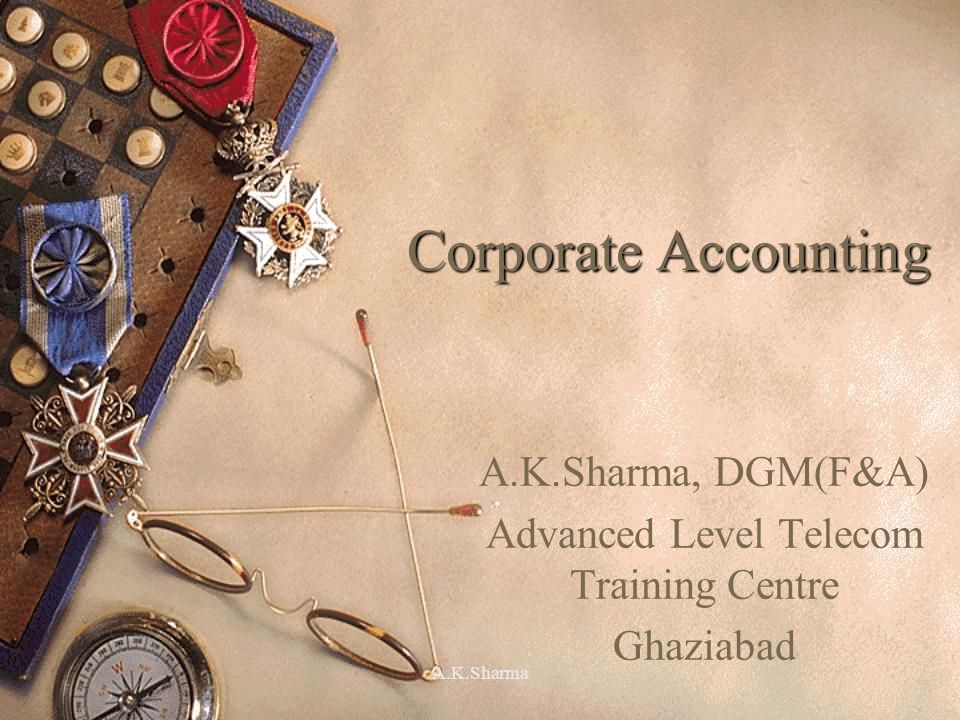 A.K.Sharma Corporate Accounting A.K.Sharma, DGM(F&A) Advanced Level Telecom Training Centre Ghaziabad