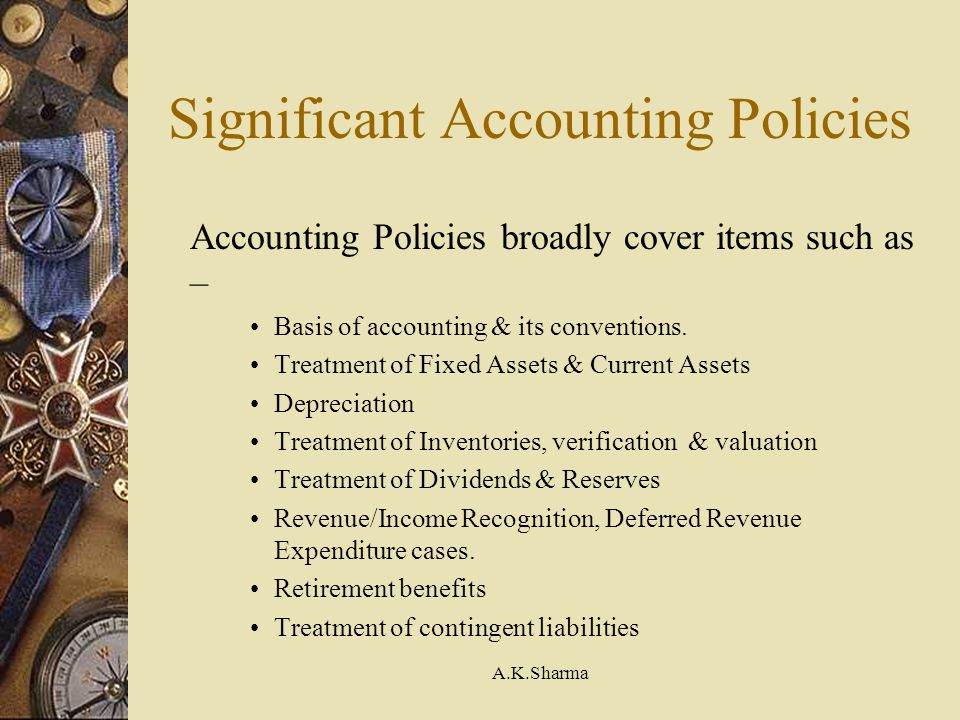 A.K.Sharma Significant Accounting Policies Accounting Policies broadly cover items such as – Basis of accounting & its conventions. Treatment of Fixed