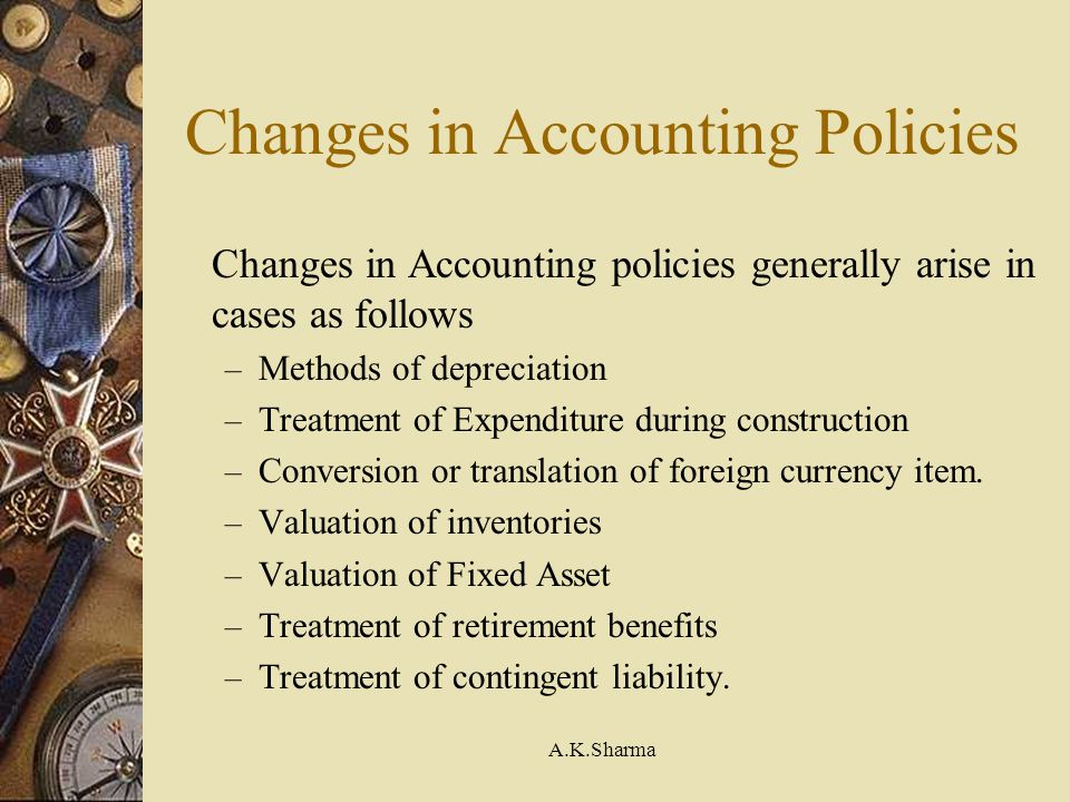 A.K.Sharma Changes in Accounting Policies Changes in Accounting policies generally arise in cases as follows – Methods of depreciation – Treatment of