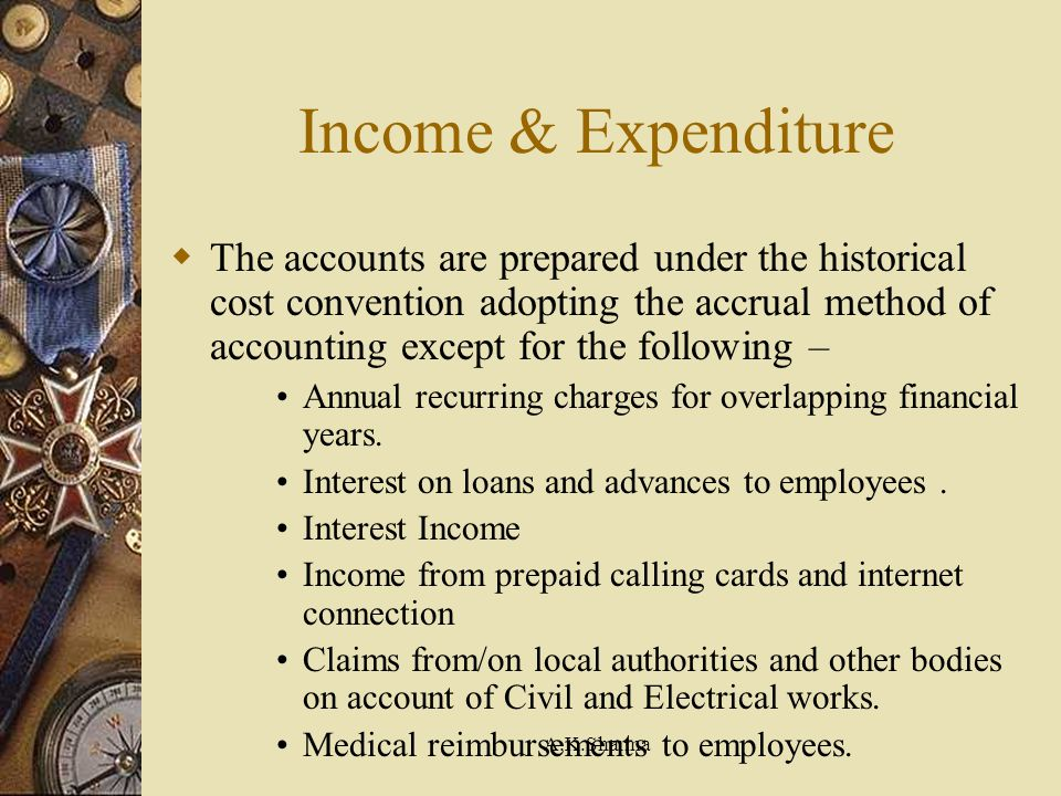 A.K.Sharma Income & Expenditure The accounts are prepared under the historical cost convention adopting the accrual method of accounting except for th