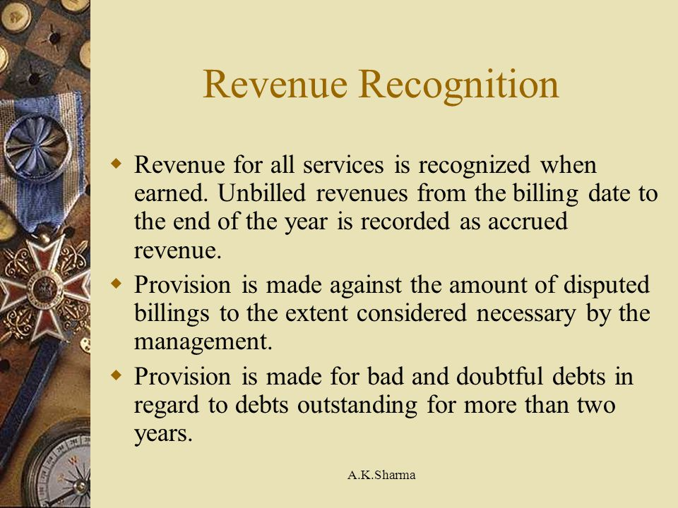 A.K.Sharma Revenue Recognition Revenue for all services is recognized when earned. Unbilled revenues from the billing date to the end of the year is r