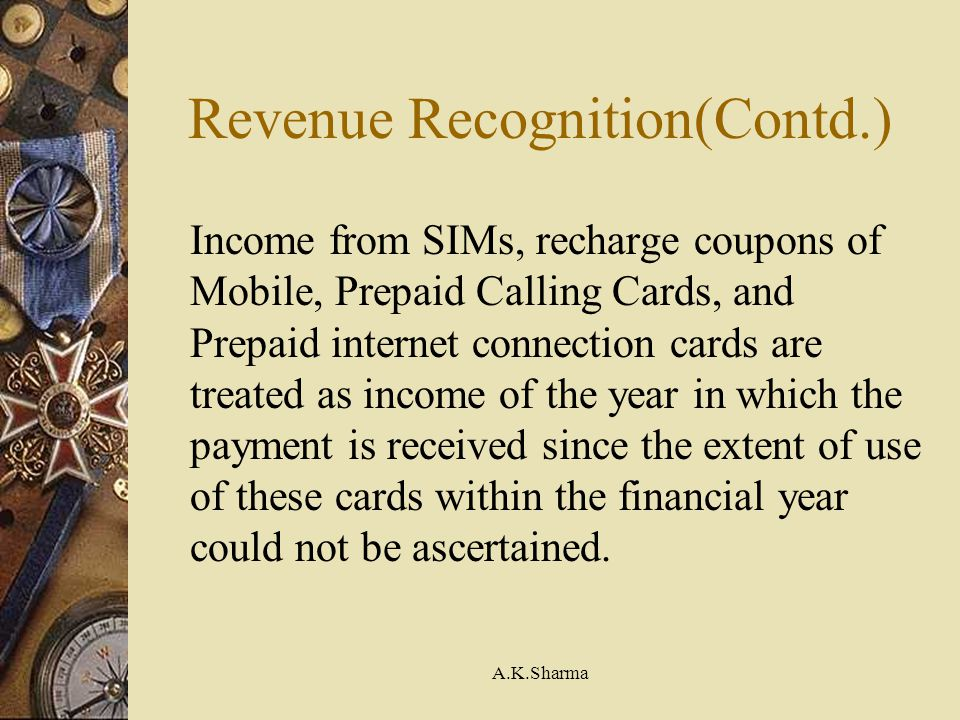 A.K.Sharma Revenue Recognition(Contd.) Income from SIMs, recharge coupons of Mobile, Prepaid Calling Cards, and Prepaid internet connection cards are