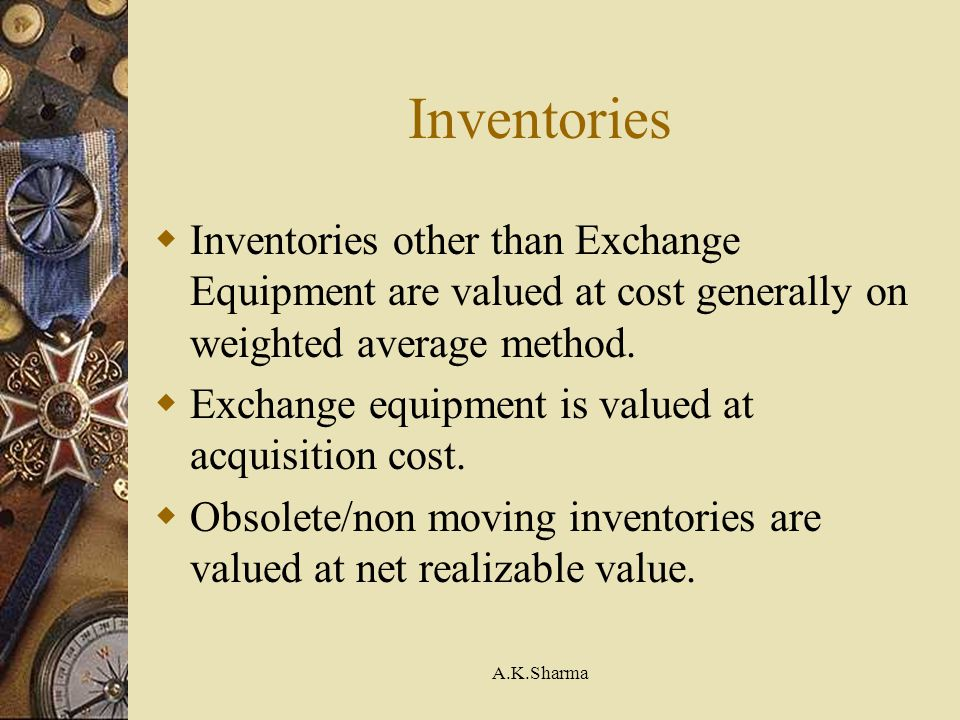 A.K.Sharma Inventories Inventories other than Exchange Equipment are valued at cost generally on weighted average method. Exchange equipment is valued