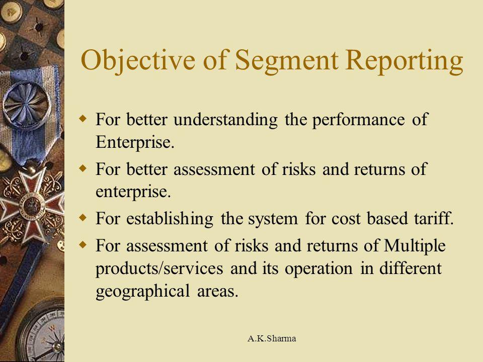 A.K.Sharma Objective of Segment Reporting For better understanding the performance of Enterprise. For better assessment of risks and returns of enterp