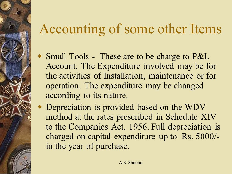 A.K.Sharma Accounting of some other Items Small Tools - These are to be charge to P&L Account. The Expenditure involved may be for the activities of I