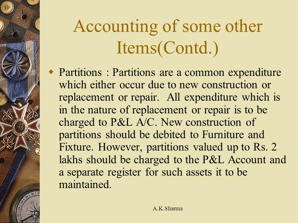A.K.Sharma Accounting of some other Items(Contd.) Partitions : Partitions are a common expenditure which either occur due to new construction or repla